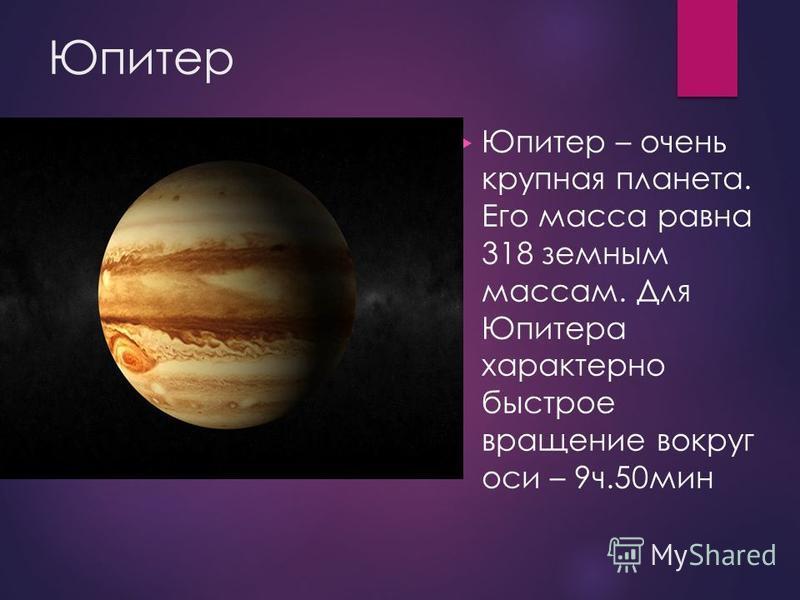 Юпитер Юпитер – очень крупная планета. Его масса равна 318 земным массам. Для Юпитера характерно быстрое вращение вокруг оси – 9 ч.50 мин