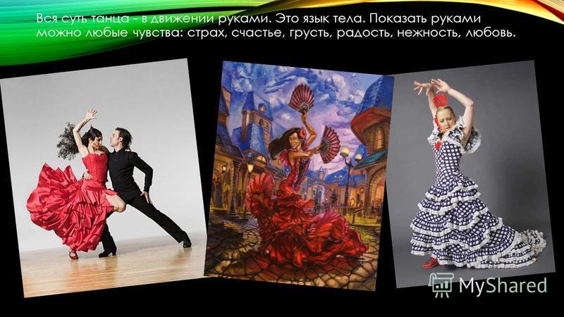 Вся суть танца - в движении руками. Это язык тела. Показать руками можно любые чувства: страх, счастье, грусть, радость, нежность, любовь.