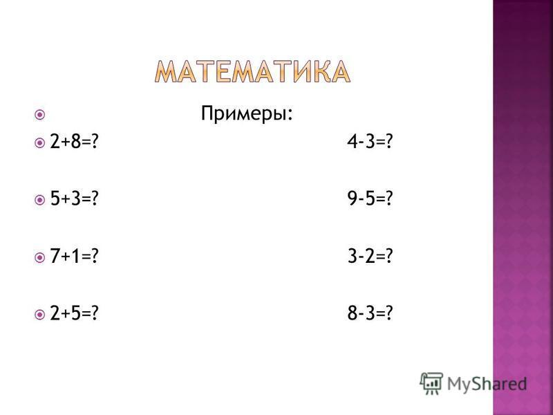 Примеры: 2+8=? 4-3=? 5+3=? 9-5=? 7+1=? 3-2=? 2+5=? 8-3=?