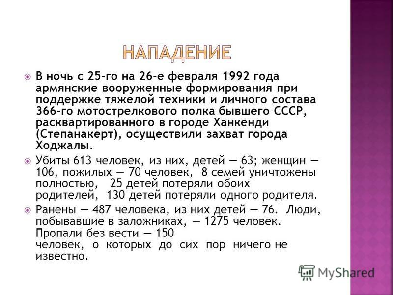 В ночь с 25-го на 26-е февраля 1992 года армянские вооруженные формирования при поддержке тяжелой техники и личного состава 366-го мотострелкового полка бывшего СССР, расквартированного в городе Ханкенди (Степанакерт), осуществили захват города Ходжа