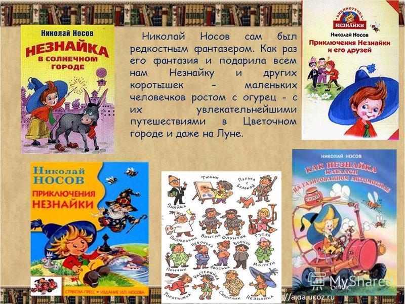Николай Носов сам был редкостным фантазером. Как раз его фантазия и подарила всем нам Незнайку и других коротышек – маленьких человечков ростом с огурец - с их увлекательнейшими путешествиями в Цветочном городе и даже на Луне.