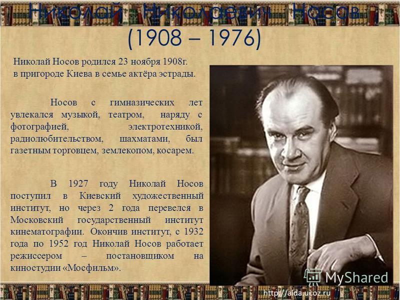 Николай Николаевич Носов (1908 – 1976) Николай Носов родился 23 ноября 1908 г. в пригороде Киева в семье актёра эстрады. Носов с гимназических лет увлекался музыкой, театром, наряду с фотографией, электротехникой, радиолюбительством, шахматами, был г
