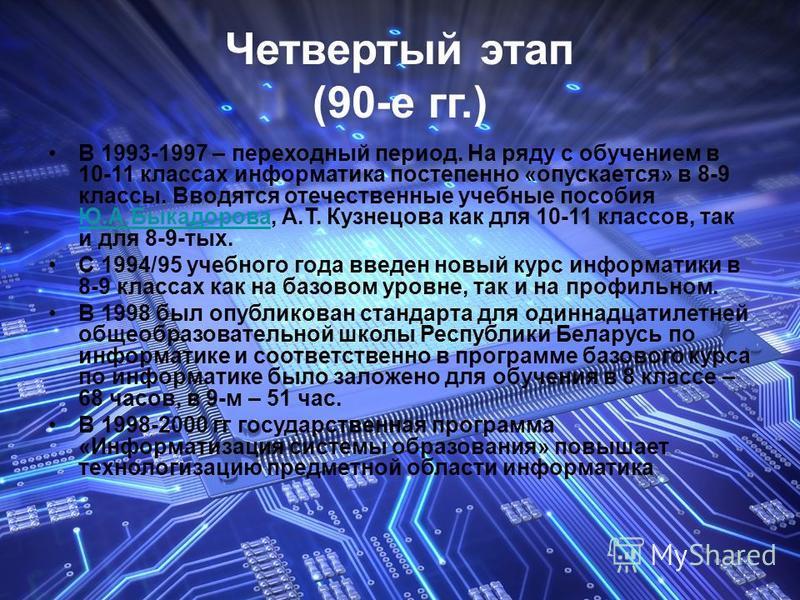 Четвертый этап (90-е гг.) В 1993-1997 – переходный период. На ряду с обучением в 10-11 классах информатика постепенно «опускается» в 8-9 классы. Вводятся отечественные учебные пособия Ю.А.Быкадорова, А.Т. Кузнецова как для 10-11 классов, так и для 8-