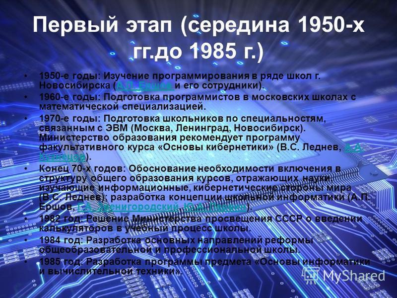 Первый этап (середина 1950-х гг.до 1985 г.) 1950-е годы: Изучение программирования в ряде школ г. Новосибирска (А.П. Ершов и его сотрудники).А.П. Ершов 1960-е годы: Подготовка программистов в московских школах с математической специализацией. 1970-е