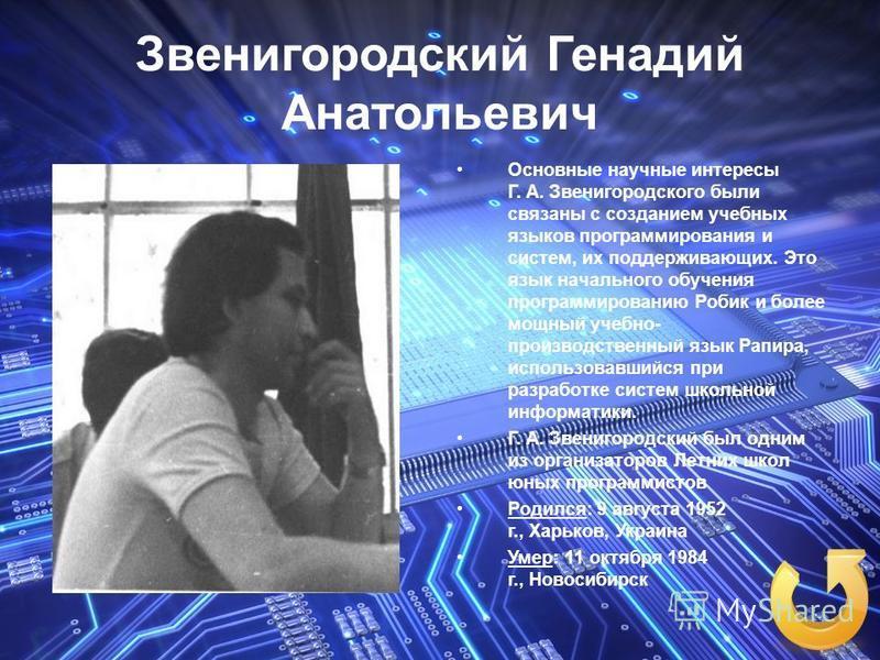 Звенигородский Генадий Анатольевич Основные научные интересы Г. А. Звенигородского были связаны с созданием учебных языков программирования и систем, их поддерживающих. Это язык начального обучения программированию Робик и более мощный учебно- произв