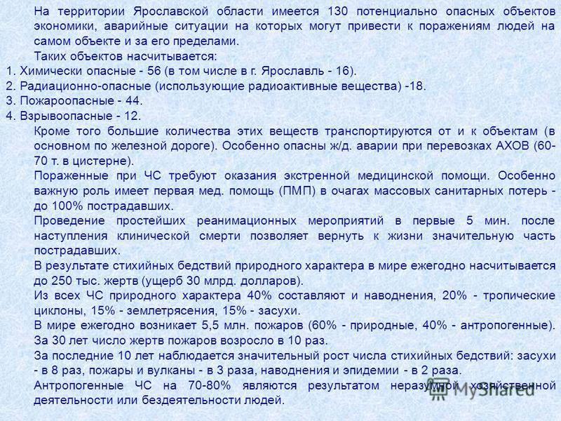 На территории Ярославской области имеется 130 потенциально опасных объектов экономики, аварийные ситуации на которых могут привести к поражениям людей на самом объекте и за его пределами. Таких объектов насчитывается: 1. Химически опасные - 56 (в том