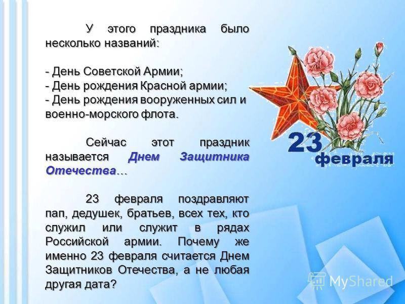 У этого праздника было несколько названий: - День Советской Армии; - День рождения Красной армии; - День рождения вооруженных сил и военно-морского флота. Сейчас этот праздник называется Днем Защитника Отечества… Сейчас этот праздник называется Днем