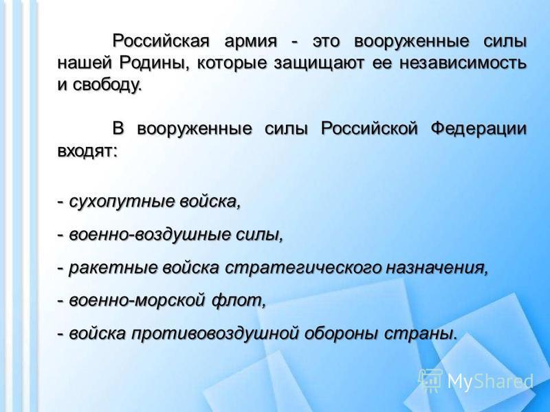 Российская армия - это вооруженные силы нашей Родины, которые защищают ее независимость и свободу. В вооруженные силы Российской Федерации входят: - сухопутные войска, - военно-воздушные силы, - ракетные войска стратегического назначения, - военно-мо