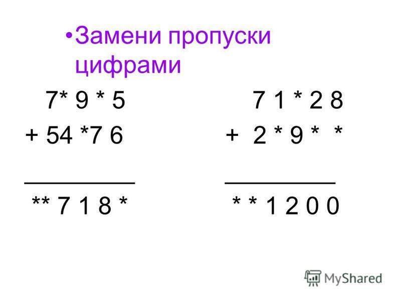 Замени пропуски цифрами 7* 9 * 5 7 1 * 2 8 + 54 *7 6+ 2 * 9 * *________ ** 7 1 8 * * * 1 2 0 0