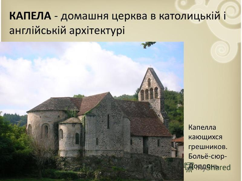 КАПЕЛА - домашня церква в католицькій і англійській архітектурі Капелла кающихся грешников. Больё-сюр- Дордонь