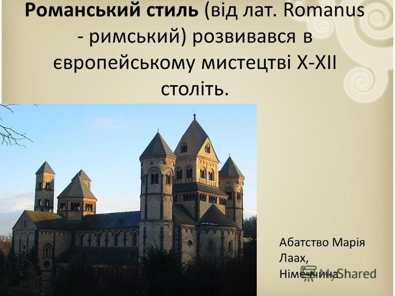 Романський стиль (від лат. Romanus - римський) розвивався в європейському мистецтві X-XII століть. Абатство Марія Лаах, Німеччина