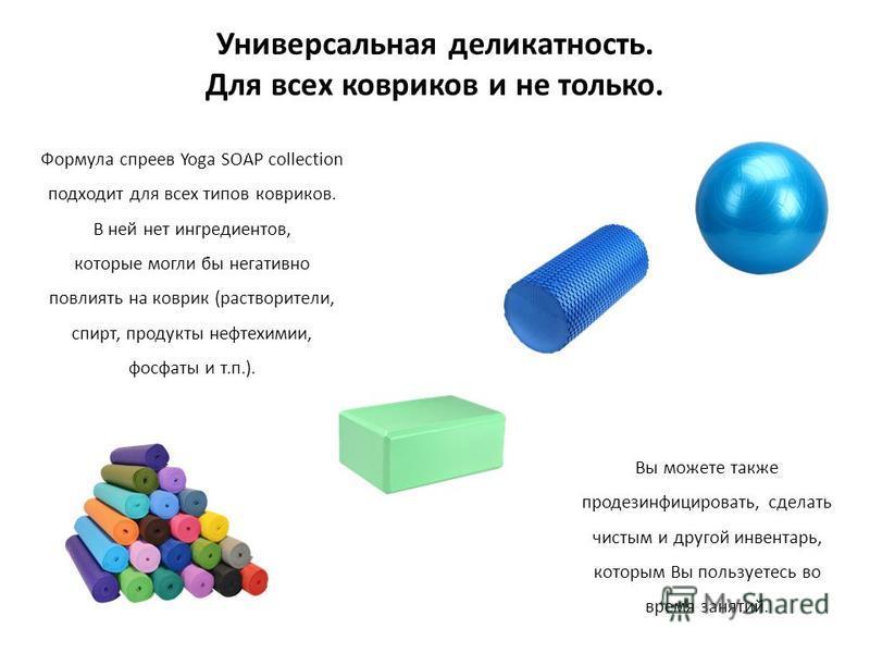 Универсальная деликатность. Для всех ковриков и не только. Формула спреев Yoga SOAP collection подходит для всех типов ковриков. В ней нет ингредиентов, которые могли бы негативно повлиять на коврик (растворители, спирт, продукты нефтехимии, фосфаты