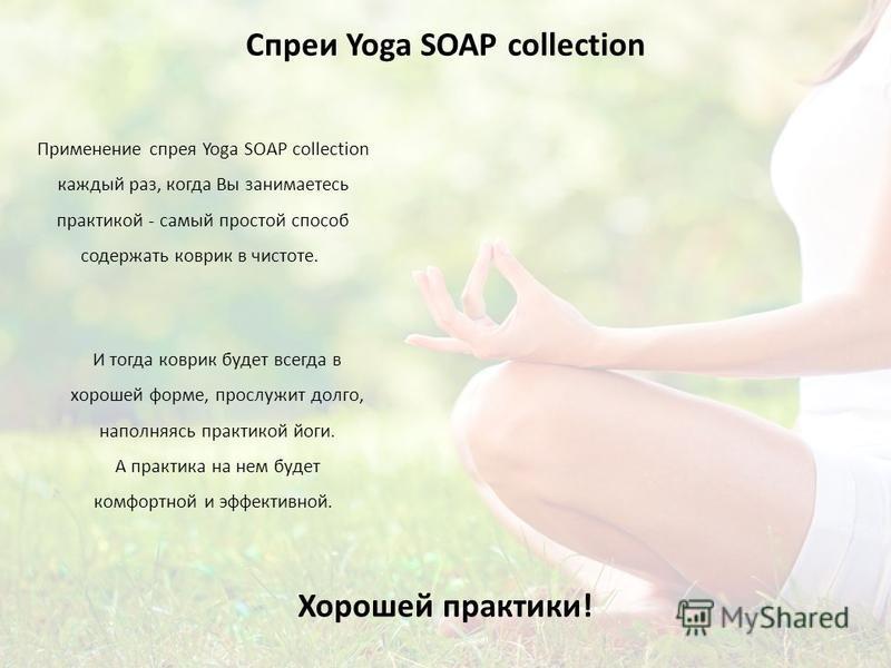 Спреи Yoga SOAP collection Применение спрея Yoga SOAP collection каждый раз, когда Вы занимаетесь практикой - самый простой способ содержать коврик в чистоте. Хорошей практики! И тогда коврик будет всегда в хорошей форме, прослужит долго, наполняясь