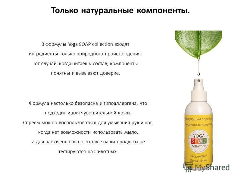 Только натуральные компоненты. В формулы Yoga SOAP collection входят ингредиенты только природного происхождения. Тот случай, когда читаешь состав, компоненты понятны и вызывают доверие. Формула настолько безопасна и гипоаллергенная, что подходит и д