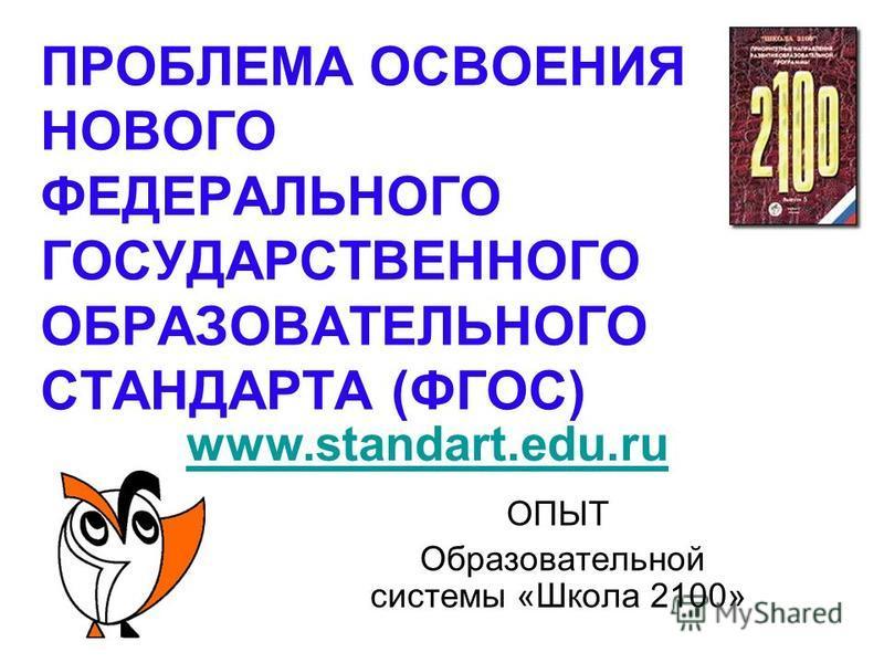 ПРОБЛЕМА ОСВОЕНИЯ НОВОГО ФЕДЕРАЛЬНОГО ГОСУДАРСТВЕННОГО ОБРАЗОВАТЕЛЬНОГО СТАНДАРТА (ФГОС) ОПЫТ Образовательной системы «Школа 2100» www.standart.edu.ru