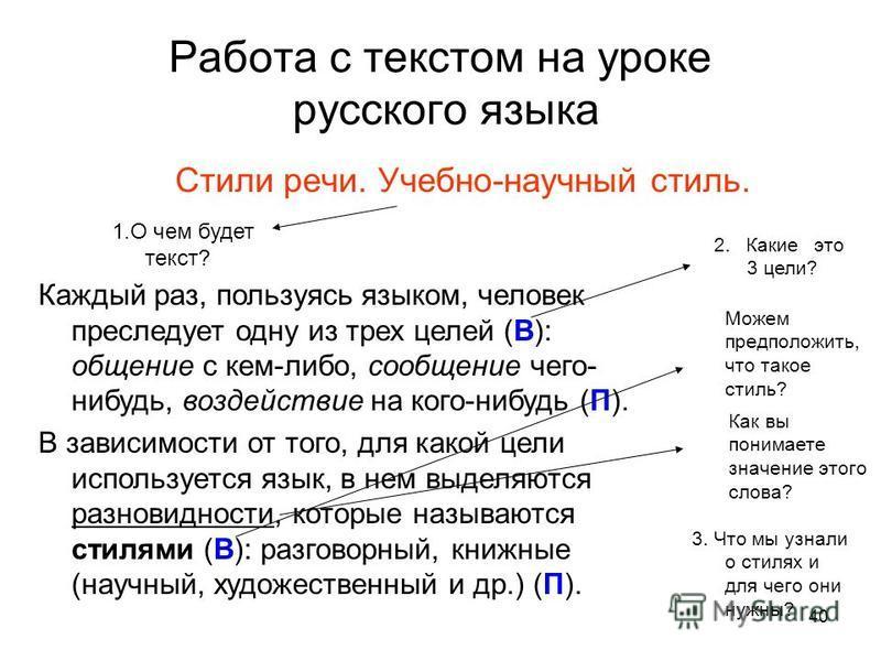 40 Работа с текстом на уроке русского языка Стили речи. Учебно-научный стиль. Каждый раз, пользуясь языком, человек преследует одну из трех целей (В): общение с кем-либо, сообщение чего- нибудь, воздействие на кого-нибудь (П). В зависимости от того,