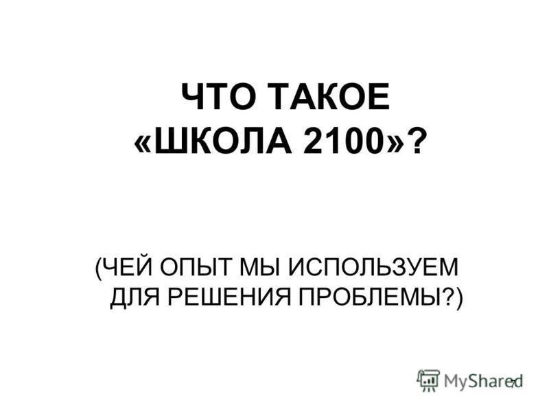 7 ЧТО ТАКОЕ «ШКОЛА 2100»? (ЧЕЙ ОПЫТ МЫ ИСПОЛЬЗУЕМ ДЛЯ РЕШЕНИЯ ПРОБЛЕМЫ?)