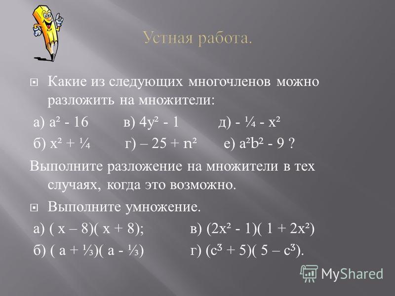 Какие из следующих многочленов можно разложить на множители : а ) а ² - 16 в ) 4 у ² - 1 д ) - ¼ - х ² б ) х ² + ¼ г ) – 25 + n² е ) а ²b² - 9 ? Выполните разложение на множители в тех случаях, когда это возможно. Выполните умножение. а ) ( х – 8)( х