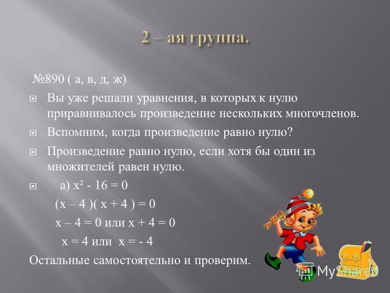 890 ( а, в, д, ж ) Вы уже решали уравнения, в которых к нулю приравнивалось произведение нескольких многочленов. Вспомним, когда произведение равно нулю ? Произведение равно нулю, если хотя бы один из множителей равен нулю. а ) х ² - 16 = 0 ( х – 4 )