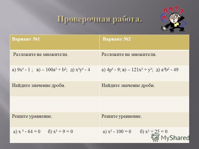 Вариант 1 Вариант 2 Разложите на множители. а ) 9 х ² - 1 ; в ) – 100 а ² + b²; д ) х ² у ² - 4 а ) 4 р ² - 9; в ) – 121 х ² + у ²; д ) а ²b² - 49 Найдите значение дроби. Решите уравнение. а ) х ² - 64 = 0 б ) х ² + 9 = 0 а ) х ² - 100 = 0 б ) х ² +