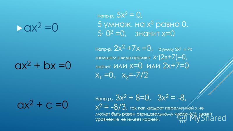 ax 2 =0 Напр-р, 5x 2 = 0, 5 умножь. на x 2 равно 0. 5 0 2 =0, значит х=0 ax 2 + bx =0 Напр-р, 2x 2 +7x =0, сумму 2x 2 и 7x запишем в виде произв-я х(2 х+7)=0, значит или х=0 или 2 х+7=0 x 1 =0, x 2 =-7/2 ax 2 + c =0 Напр-р, 3x 2 + 8=0, 3x 2 = -8, x 2
