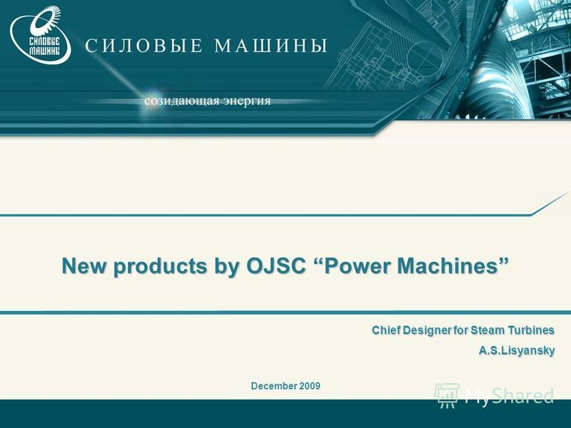 New products by OJSC Power Machines December 2009 Chief Designer for Steam Turbines A.S.Lisyansky A.S.Lisyansky