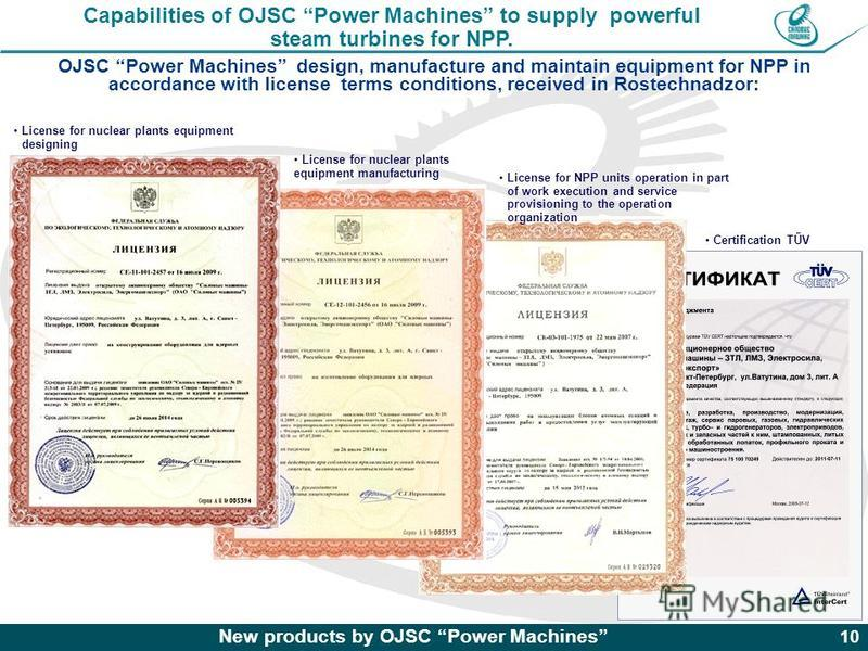 New products by OJSC Power Machines 10 OJSC Power Machines design, manufacture and maintain equipment for NPP in accordance with license terms conditions, received in Rostechnadzor: License for nuclear plants equipment designing License for nuclear p