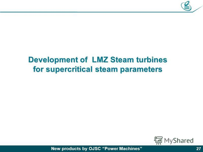 New products by OJSC Power Machines 27 Development of LMZ Steam turbines for supercritical steam parameters