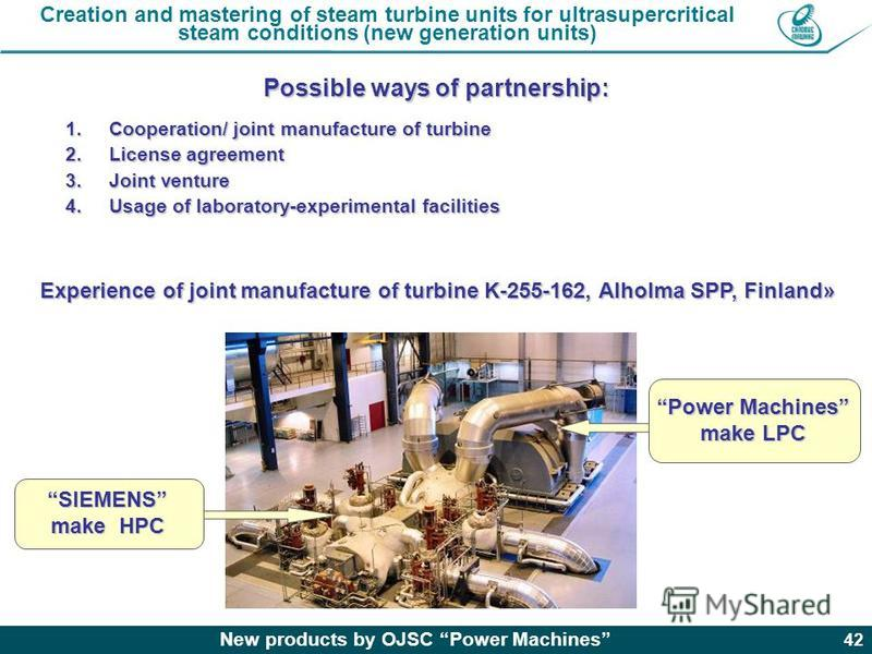 New products by OJSC Power Machines 42 Creation and mastering of steam turbine units for ultrasupercritical steam conditions (new generation units) Possible ways of partnership: 1.Cooperation/ joint manufacture of turbine 2.License agreement 3.Joint