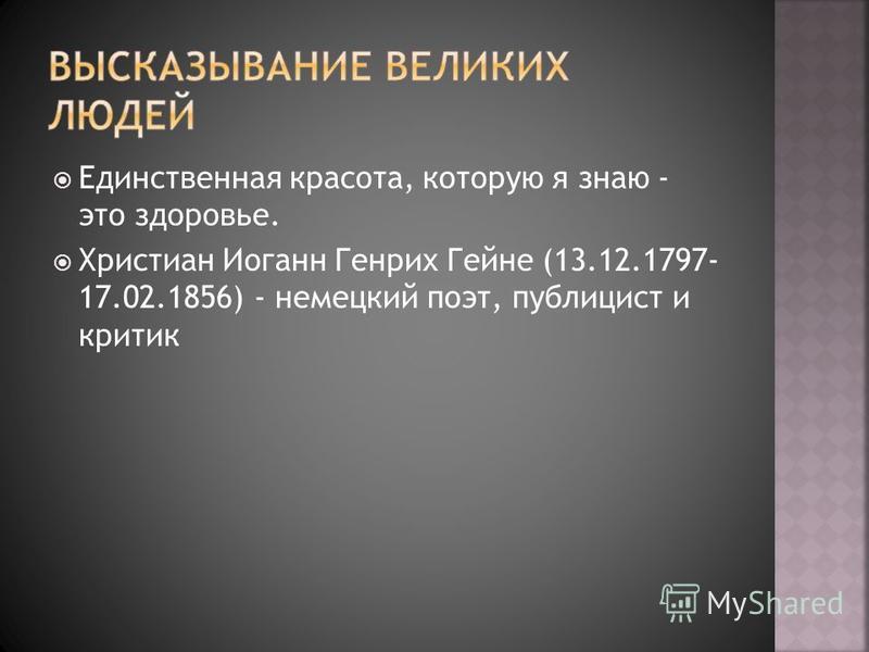 Единственная красота, которую я знаю - это здоровье. Христиан Иоганн Генрих Гейне (13.12.1797- 17.02.1856) - немецкий поэт, публицист и критик