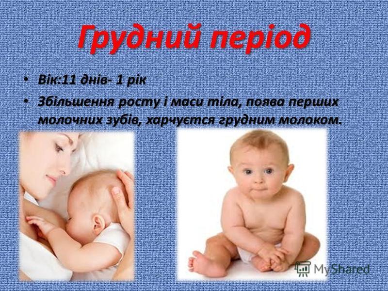 Грудний період Вік:11 днів- 1 рік Вік:11 днів- 1 рік Збільшення росту і маси тіла, поява перших молочних зубів, харчуєтся грудним молоком. Збільшення росту і маси тіла, поява перших молочних зубів, харчуєтся грудним молоком.