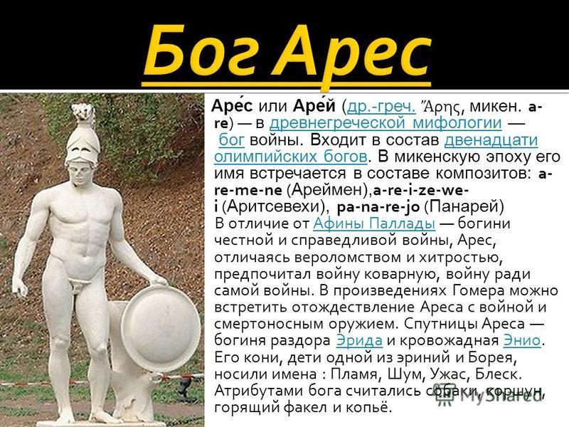 Аре́с или Аре́й (др.-греч. ρης, микен. a- re) в древнегреческой мифологии бог войны. Входит в состав двенадцати олимпийских богов. В микенскую эпоху его имя встречается в составе композитов: a- re-me-ne (Ареймен),a-re-i-ze-we- i (Аритсевехи), pa-na-r