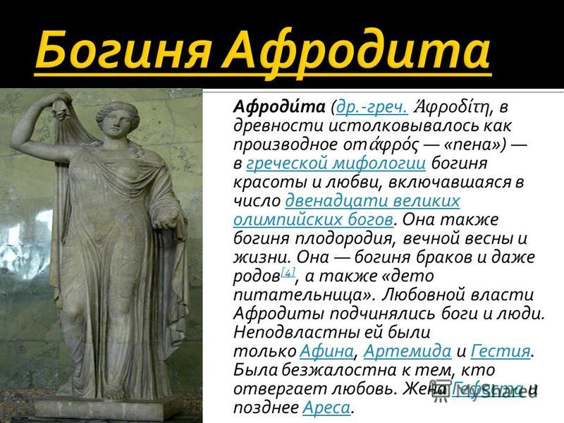 Афроди́та (др.-греч. φροδίτη, в древности истолковывалось как производное от φρός «пена») в греческой мифологии богиня красоты и любви, включавшаяся в число двенадцати великих олимпийских богов. Она также богиня плодородия, вечной весны и жизни. Она