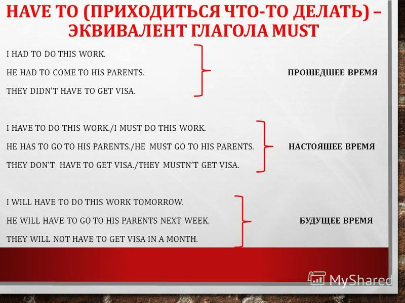 HAVE TO (ПРИХОДИТЬСЯ ЧТО-ТО ДЕЛАТЬ) – ЭКВИВАЛЕНТ ГЛАГОЛА MUST I HAD TO DO THIS WORK. HE HAD TO COME TO HIS PARENTS. ПРОШЕДШЕЕ ВРЕМЯ THEY DIDNT HAVE TO GET VISA. I HAVE TO DO THIS WORK./I MUST DO THIS WORK. HE HAS TO GO TO HIS PARENTS./HE MUST GO TO H