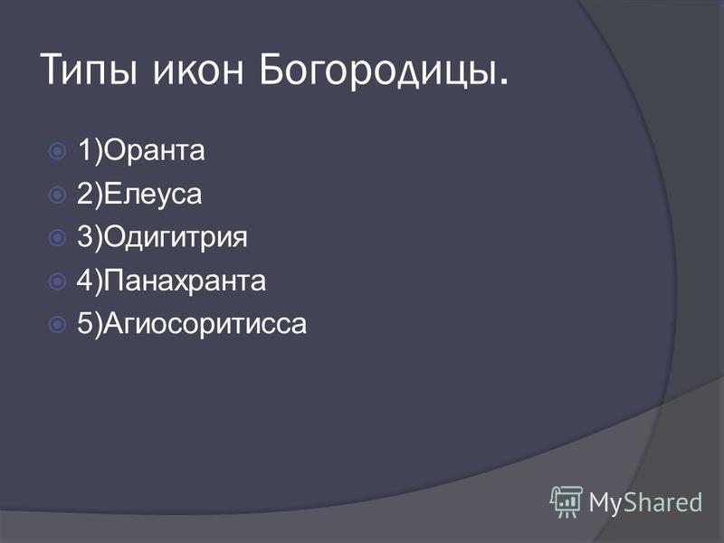 Типы икон Богородицы. 1)Оранта 2)Елеуса 3)Одигитрия 4)Панахранта 5)Агиосоритиса
