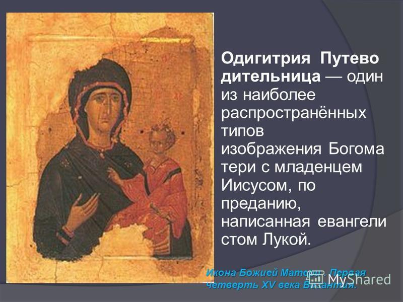 Одигитрия Путево дительница один из наиболее распространённых типов изображения Богома тери с младенцем Иисусом, по преданию, написанная евангелие стом Лукой. Икона Божией Матери. Первая четверть XV века Византия.