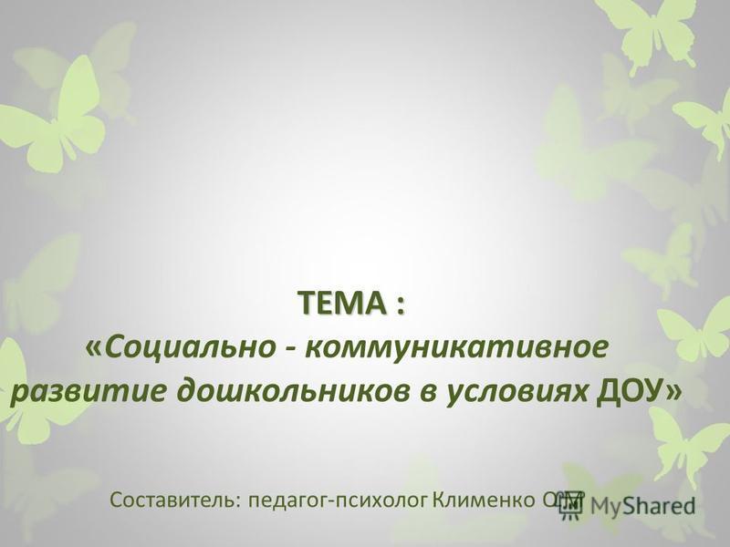 ТЕМА : « ТЕМА : «Социально - коммуникативное развитие дошкольников в условиях ДОУ» Составитель: педагог-психолог Клименко О.М