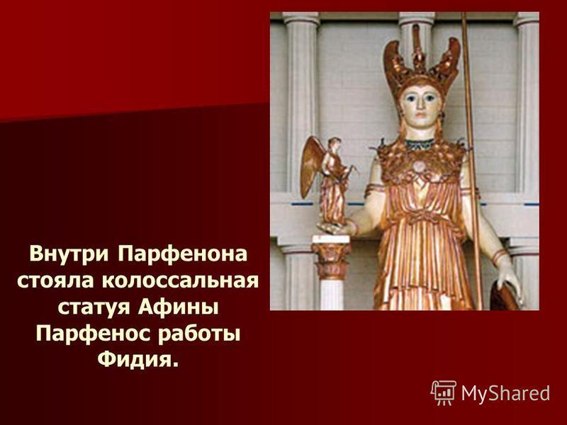 Внутри Парфенона стояла колоссальная статуя Афины Парфенос работы Фидия.