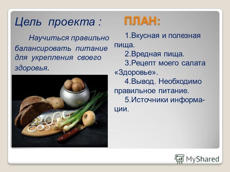 ПЛАН: ПЛАН: 1. Вкусная и полезная пища. 2. Вредная пища. 3. Рецепт моего салата «Здоровье». 4.Вывод. Необходимо правильное питание. 5. Источники информации. Цель проекта : Научиться правильно балансировать питание для укрепления своего здоровья.