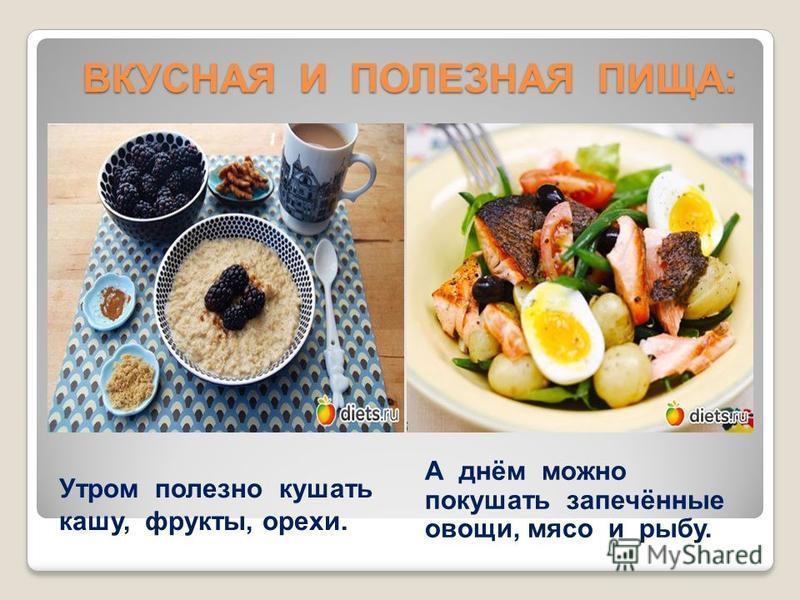 ВКУСНАЯ И ПОЛЕЗНАЯ ПИЩА: ВКУСНАЯ И ПОЛЕЗНАЯ ПИЩА: Утром полезно кушать кашу, фрукты, орехи. А днём можно покушать запечённые овощи, мясо и рыбу.