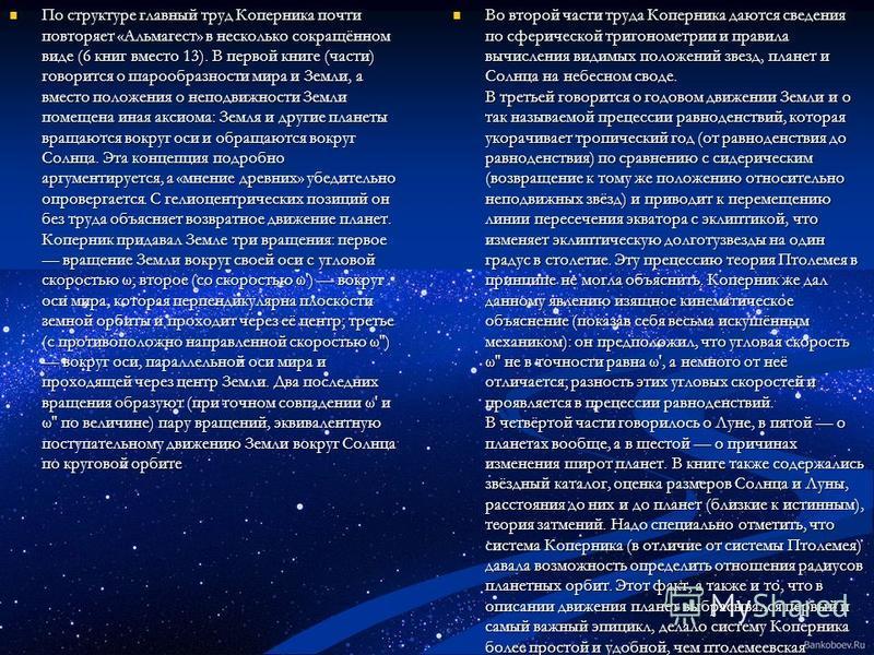 По структуре главный труд Коперника почти повторяет «Альмагест» в несколько сокращённом виде (6 книг вместо 13). В первой книге (части) говорится о шарообразности мира и Земли, а вместо положения о неподвижности Земли помещена иная аксиома: Земля и д