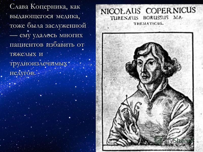 Слава Коперника, как выдающегося медика, тоже была заслуженной ему удалось многих пациентов избавить от тяжелых и трудноизлечимых недугов.