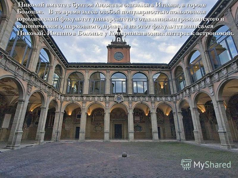 Николай вместе с братом Анджеем оказался в Италии, в городе Болонья. В то время здесь особой популярностью пользовался юридический факультет университета с отделениями гражданского и канонического, церковного, права, и на этот факультет записался Ник