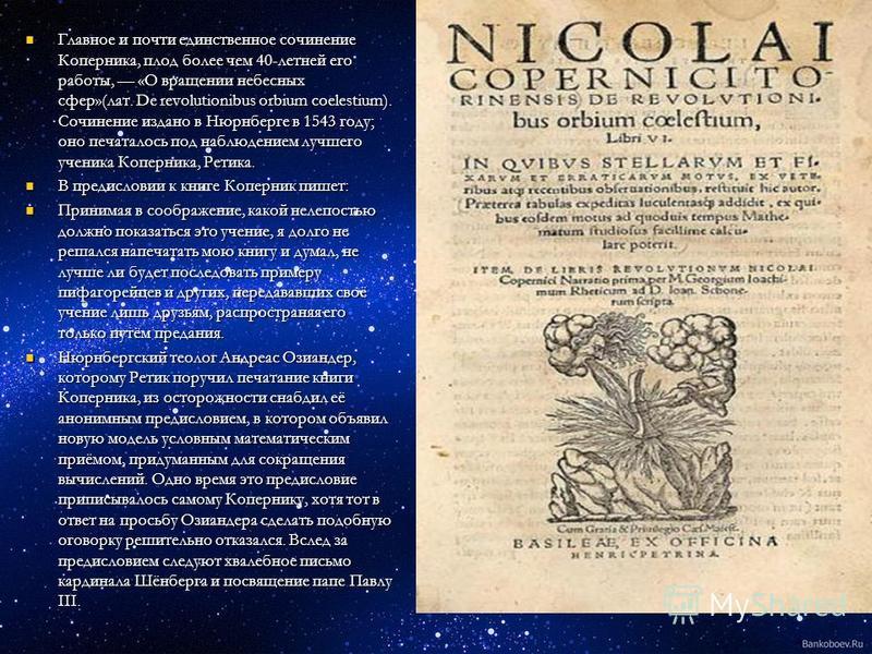 Главное и почти единственное сочинение Коперника, плод более чем 40-летней его работы, «О вращении небесных сфер»(лат. De revolutionibus orbium coelestium). Сочинение издано в Нюрнберге в 1543 году; оно печаталось под наблюдением лучшего ученика Копе