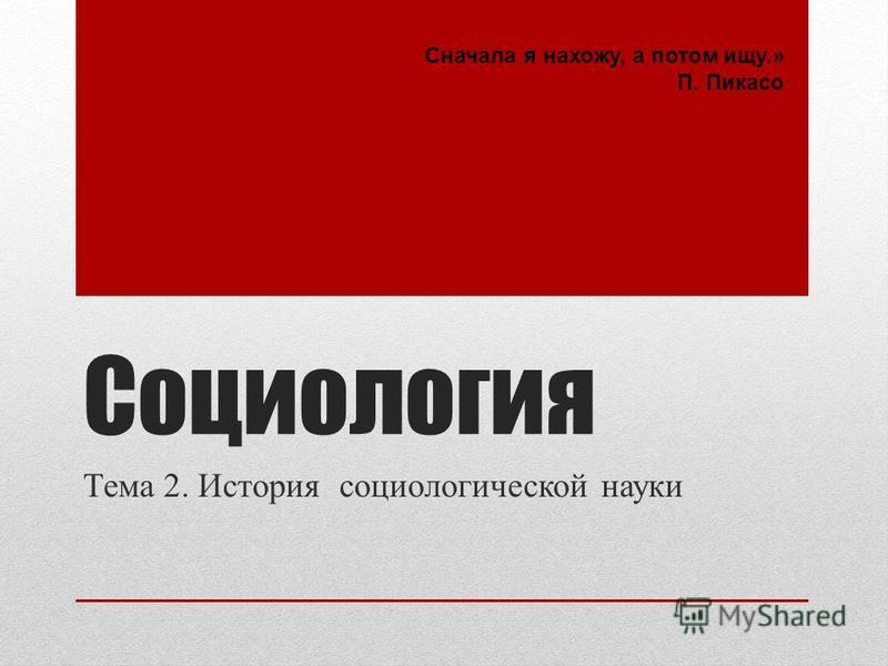 Социология Тема 2. История социологической науки Сначала я нахожу, а потом ищу.» П. Пикасо