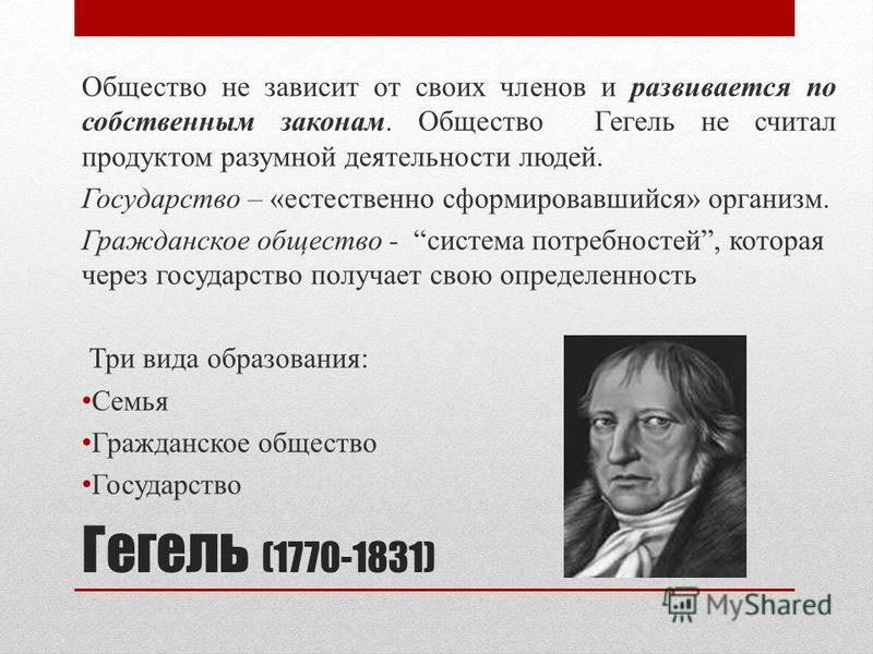 Гегель (1770-1831) Общество не зависит от своих членов и развивается по собственным законам. Общество Гегель не считал продуктом разумной деятельности людей. Государство – «естественно сформировавшийся» организм. Гражданское общество - система потреб
