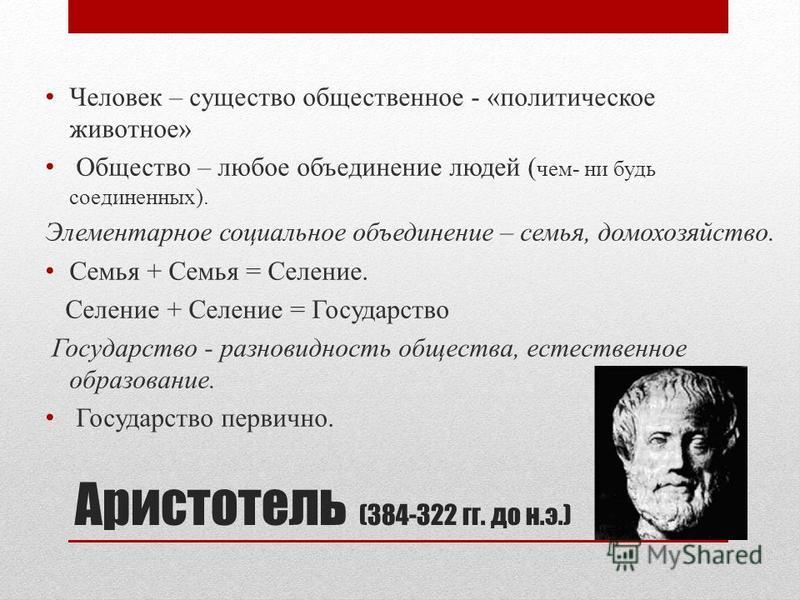 Аристотель (384-322 гг. до н.э.) Человек – существо общественное - «политическое животное» Общество – любое объединение людей ( чем- ни будь соединенных). Элементарное социальное объединение – семья, домохозяйство. Cемья + Cемья = Cеление. Cеление +