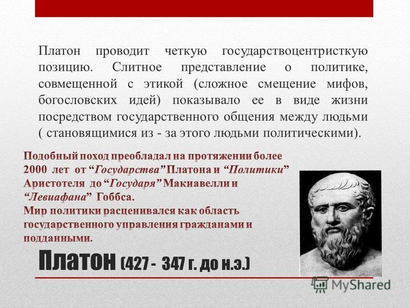 Платон (427 - 347 г. до н.э.) Платон проводит четкую государствоцентристкую позицию. Слитное представление о политике, совмещенной с этикой (сложное смещение мифов, богословских идей) показывало ее в виде жизни посредством государственного общения ме