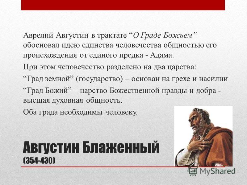 Августин Блаженный (354-430) Аврелий Августин в трактате О Граде Божьем обосновал идею единства человечества общностью его происхождения от единого предка - Адама. При этом человечество разделено на два царства: Град земной (государство) – основан на