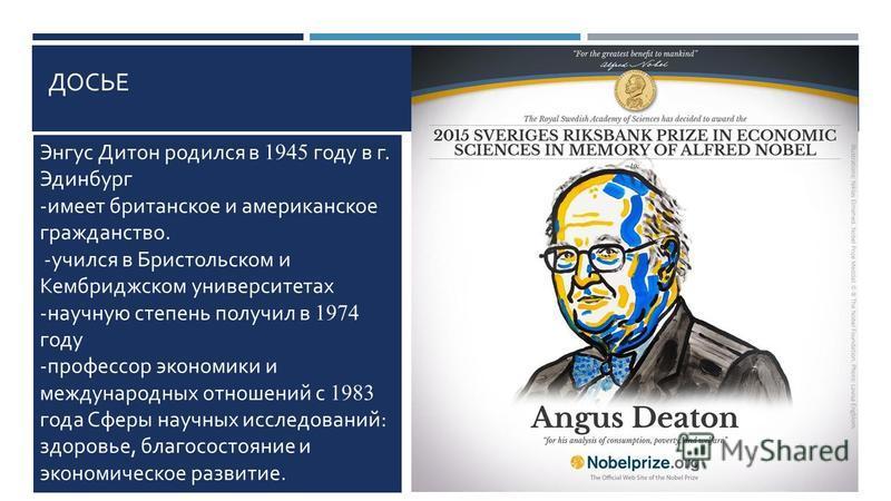 ДОСЬЕ Энгус Дитон родился в 1945 году в г. Эдинбург - имеет британское и американское гражданство. - учился в Бристольском и Кембриджском университетах - научную степень получил в 1974 году - профессор экономики и международных отношений с 1983 года